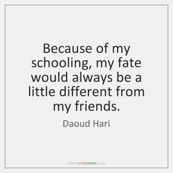 Because of my schooling, my fate would always be a little different ...