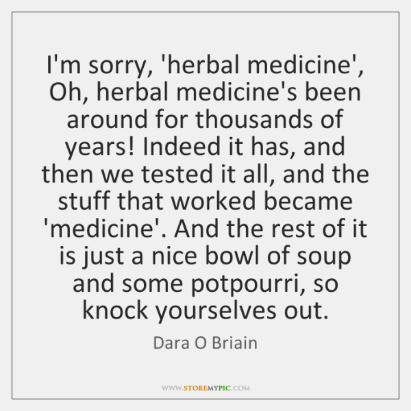 I'm sorry, 'herbal medicine', Oh, herbal medicine's been around for thousands of ...