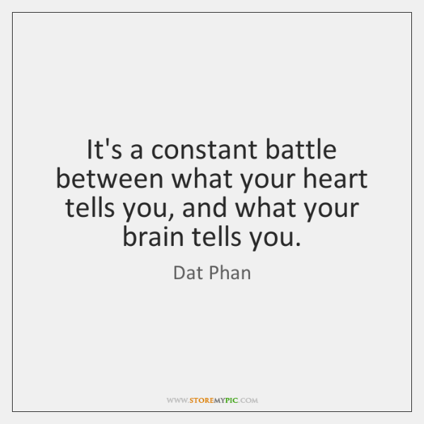 It's a constant battle between what your heart tells you, and what ...