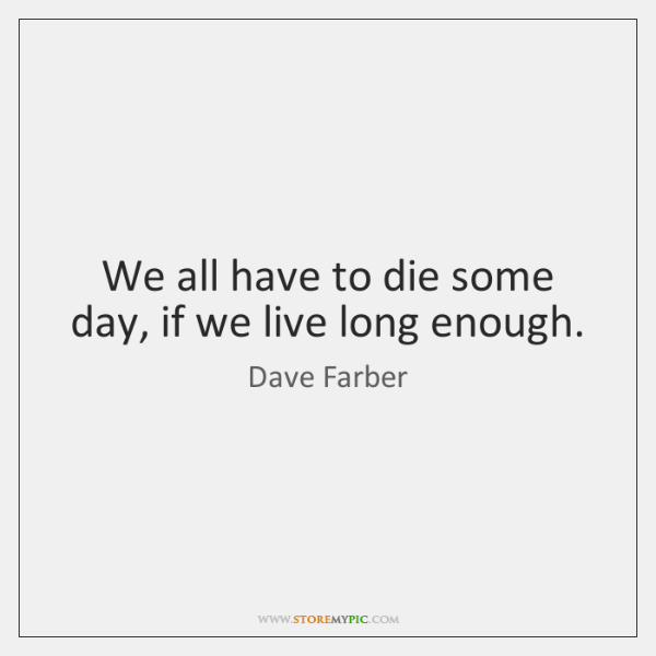We all have to die some day, if we live long enough.