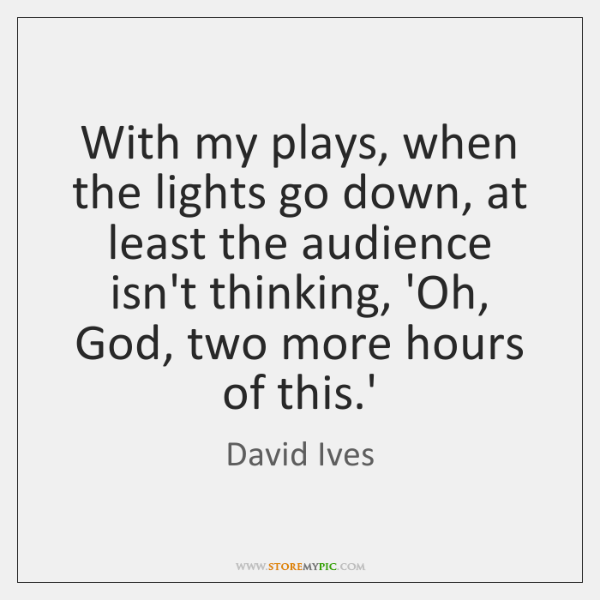 With my plays, when the lights go down, at least the audience ...