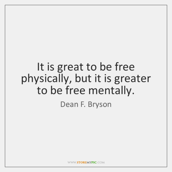 It is great to be free physically, but it is greater to ...