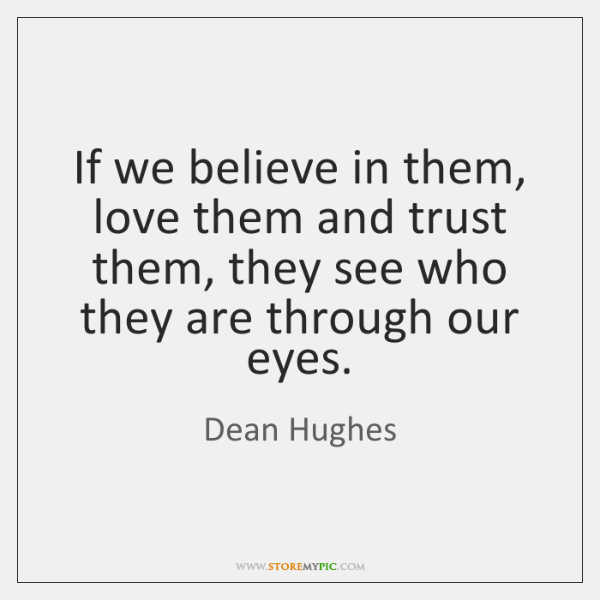 If we believe in them, love them and trust them, they see ...