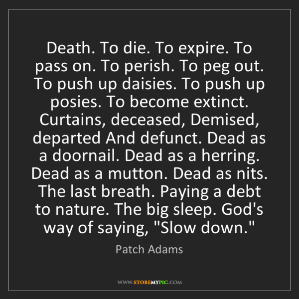 Patch Adams: Death. To die. To expire. To pass on. To perish. To peg...