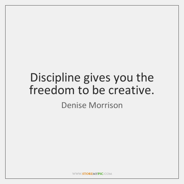 Discipline gives you the freedom to be creative.