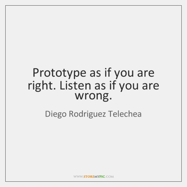 Prototype as if you are right. Listen as if you are wrong.