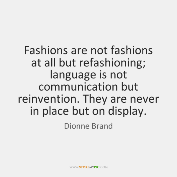Fashions are not fashions at all but refashioning; language is not communication ...