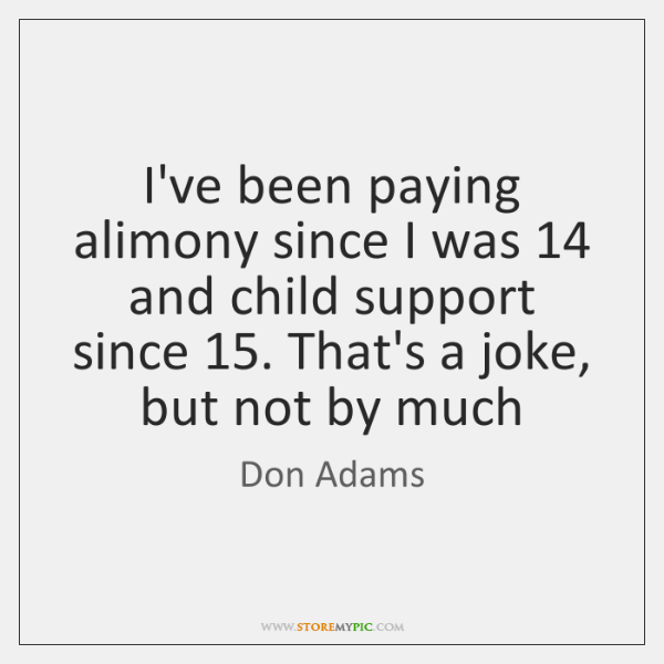 I've been paying alimony since I was 14 and child support since 15. That's ...
