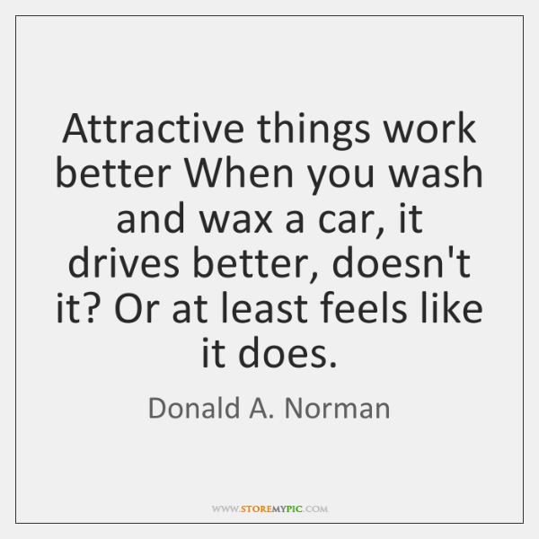 Attractive things work better When you wash and wax a car, it ...