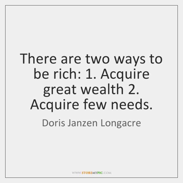 There are two ways to be rich: 1. Acquire great wealth 2. Acquire few ...