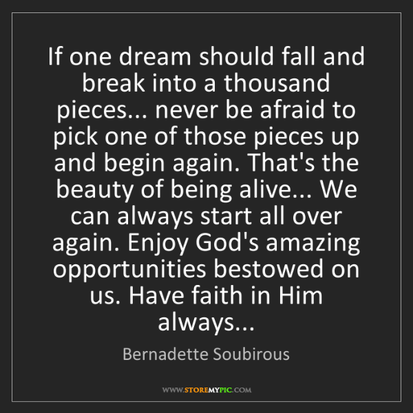 Bernadette Soubirous: If one dream should fall and break into a thousand pieces......