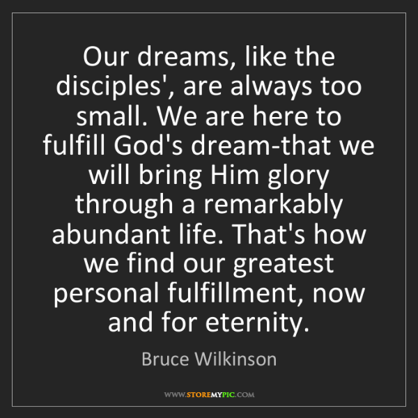 Bruce Wilkinson: Our dreams, like the disciples', are always too small....