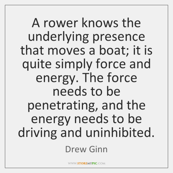 A rower knows the underlying presence that moves a boat; it is ...