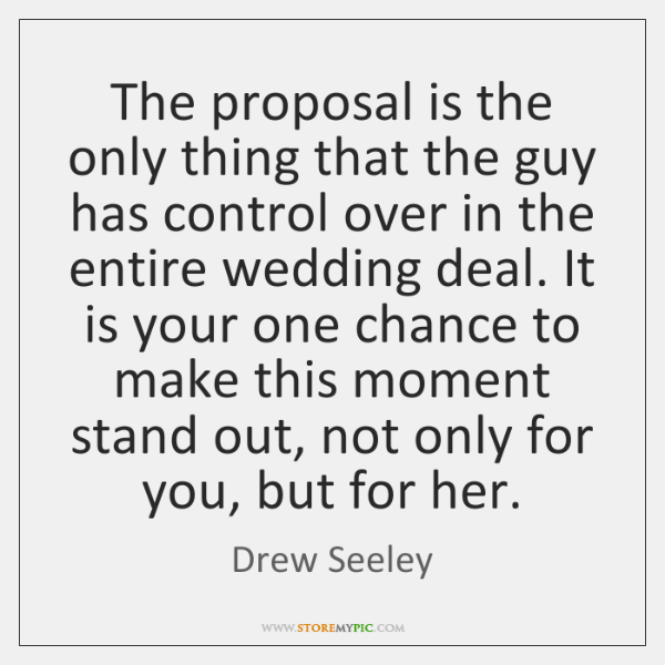 The proposal is the only thing that the guy has control over ...