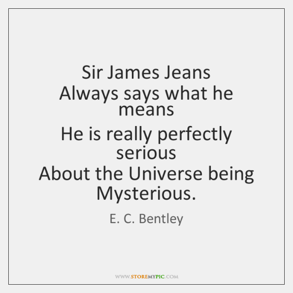 Sir James Jeans  Always says what he means  He is really perfectly ...
