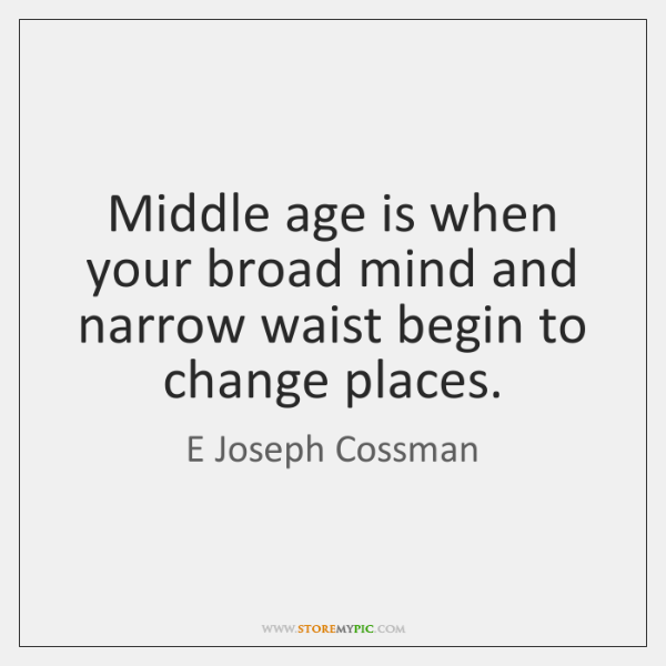 Middle age is when your broad mind and narrow waist begin to ...