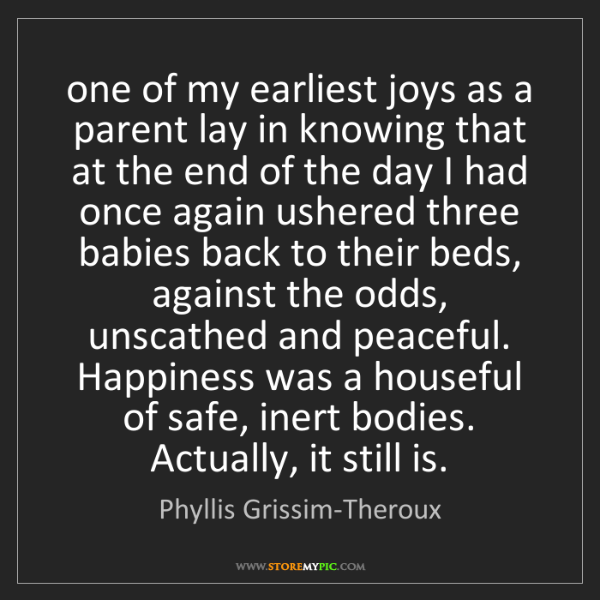 Phyllis Grissim-Theroux: one of my earliest joys as a parent lay in knowing that...