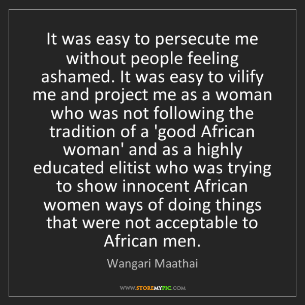 Wangari Maathai: It was easy to persecute me without people feeling ashamed....