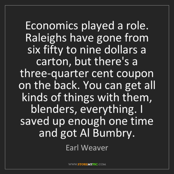 Earl Weaver: Economics played a role. Raleighs have gone from six...