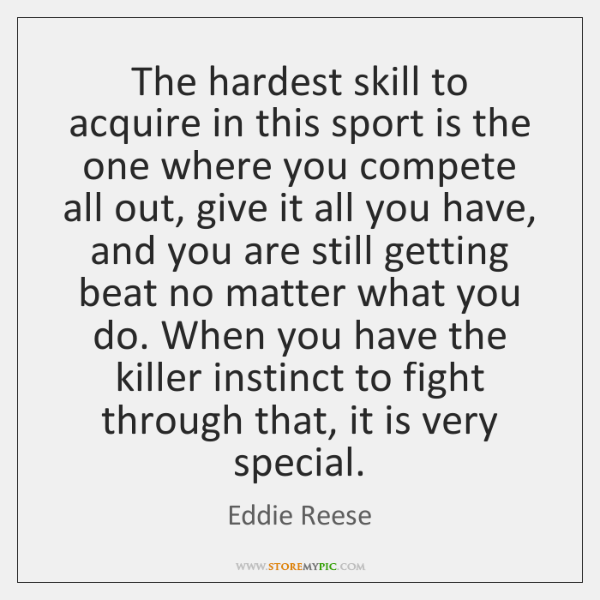 The hardest skill to acquire in this sport is the one where ...