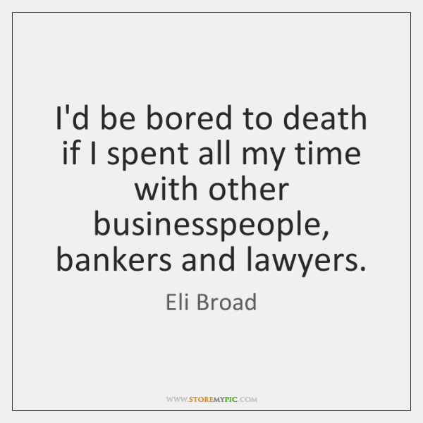 I'd be bored to death if I spent all my time with ...