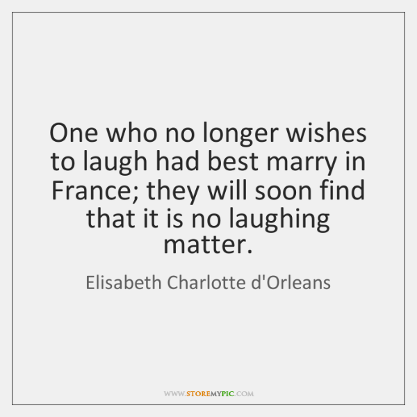 One who no longer wishes to laugh had best marry in France; ...