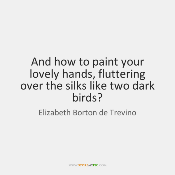 And how to paint your lovely hands, fluttering over the silks like ...