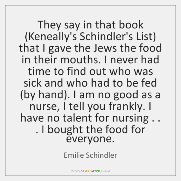 They say in that book (Keneally's Schindler's List) that I gave the ...