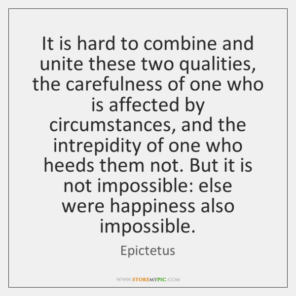 It is hard to combine and unite these two qualities, the carefulness ...