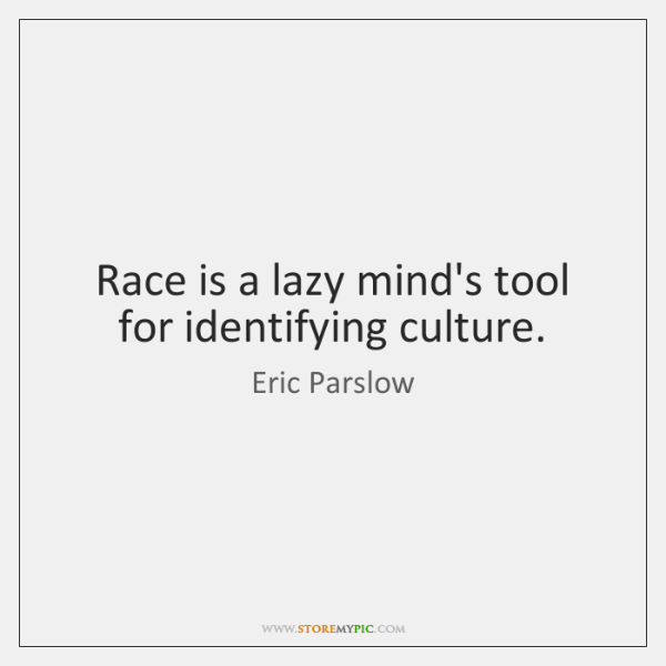 Race is a lazy mind's tool for identifying culture.