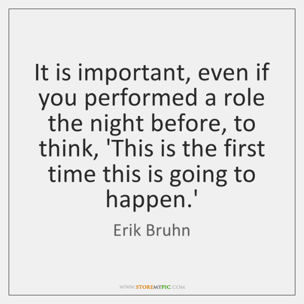 It is important, even if you performed a role the night before, ...
