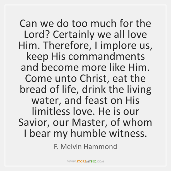 Can we do too much for the Lord? Certainly we all love ...