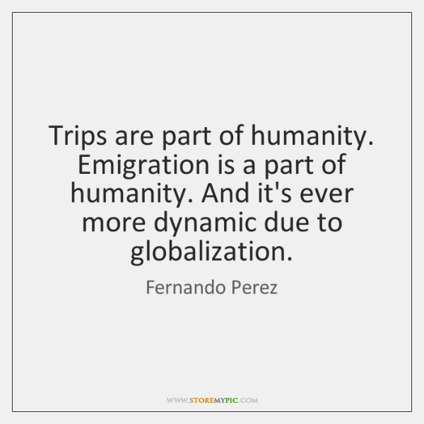 Trips are part of humanity. Emigration is a part of humanity. And ...