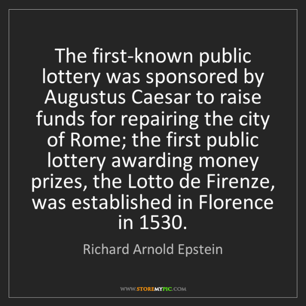 Richard Arnold Epstein: The first-known public lottery was sponsored by Augustus...