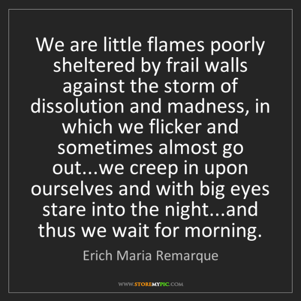 Erich Maria Remarque: We are little flames poorly sheltered by frail walls...
