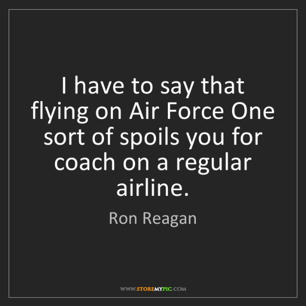 Ron Reagan: I have to say that flying on Air Force One sort of spoils...