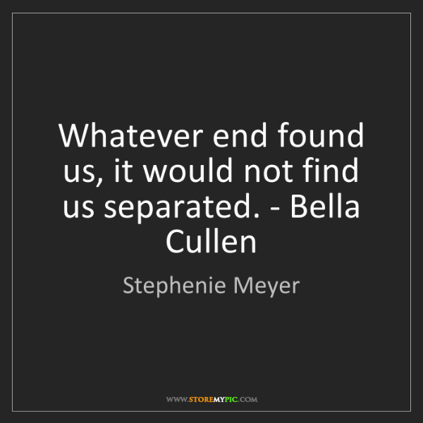 Stephenie Meyer: Whatever end found us, it would not find us separated....