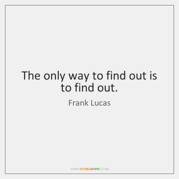 The only way to find out is to find out.