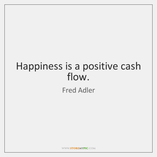 Happiness is a positive cash flow.