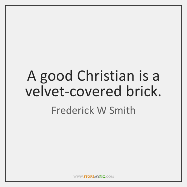 A good Christian is a velvet-covered brick.