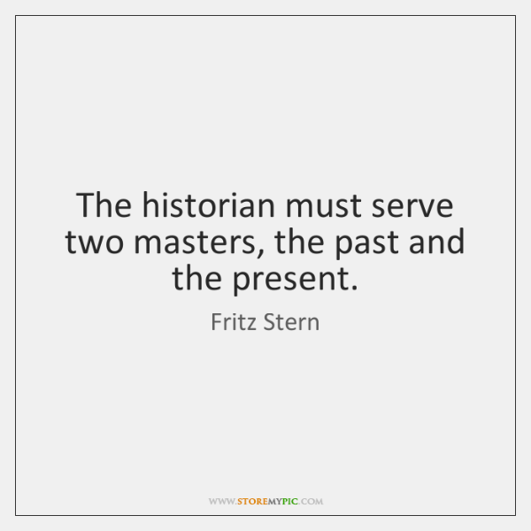 The historian must serve two masters, the past and the present.