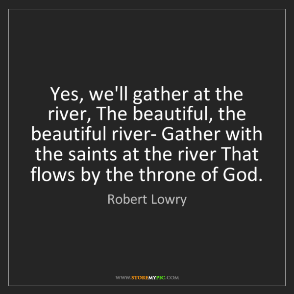 Robert Lowry: Yes, we'll gather at the river, The beautiful, the beautiful...