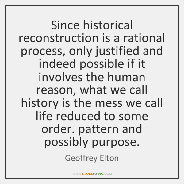 Since historical reconstruction is a rational process, only justified and indeed possible ...