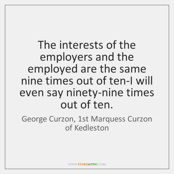 The interests of the employers and the employed are the same nine ...
