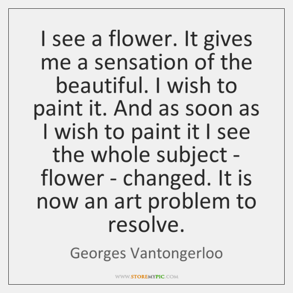 I see a flower. It gives me a sensation of the beautiful. ...