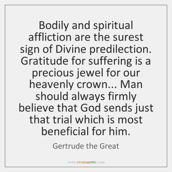 Bodily and spiritual affliction are the surest sign of Divine predilection. Gratitude ...
