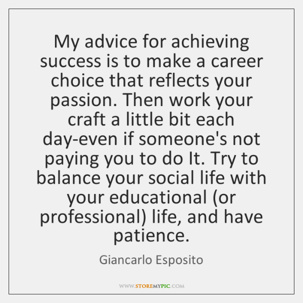 My advice for achieving success is to make a career choice that ...