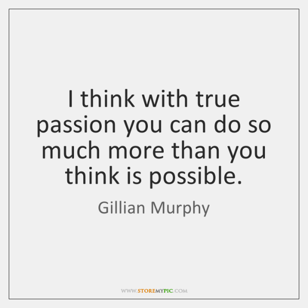 I think with true passion you can do so much more than ...