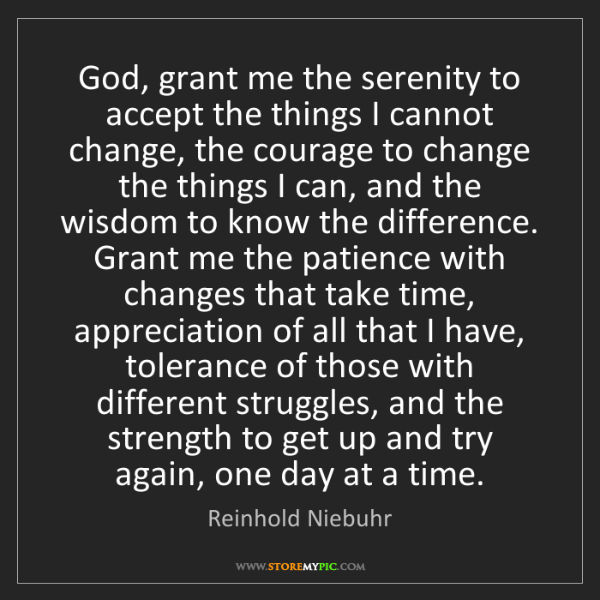 Reinhold Niebuhr: God, grant me the serenity to accept the things I cannot...