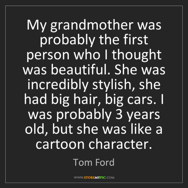 Tom Ford: My grandmother was probably the first person who I thought...